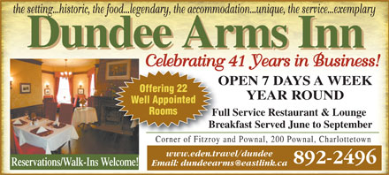 Dundee Arms Inn (902-892-2496) - Display Ad - the setting...historic, the food...legendary, the accommodation...unique, the service...exemplary Celebrating 41 Years in Business! OPEN 7 DAYS A WEEKOP Offering 22 YEAR ROUND Well Appointed Rooms Full Service Restaurant & LoungeFul Breakfast Served June to SeptemberBre Corner of Fitzroy and Pownal, 200 Pownal, CharlottetownCorner of Fitzroy www.eden.travel/dundee 892-2496 Reservations/Walk-Ins Welcome!