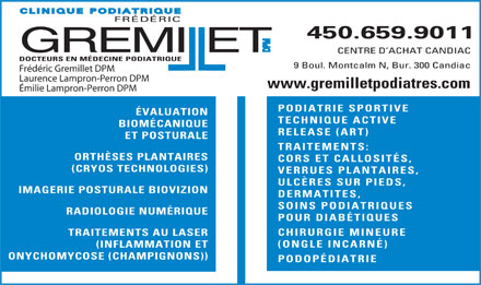 Clinique Podiatrique Fr&eacute;d&eacute;ric Gremillet DPM (450-876-1011) - Annonce illustr&eacute;e - FR&Eacute;D&Eacute;RIC 450.659.9011 M P D GREMIllET CENTRE D ACHAT CANDIAC DOCTEURS EN M&Eacute;DECINE PODIATRIQUE 9 Boul. Montcalm N, Bur. 300 Candiac Fr&eacute;d&eacute;ric Gremillet DPM Laurence Lampron-Perron DPM www.gremilletpodiatres.com &Eacute;milie Lampron-Perron DPM PODIATRIE SPORTIVE &Eacute;VALUATION TECHNIQUE ACTIVE BIOM&Eacute;CANIQUE RELEASE (ART) ET POSTURALE TRAITEMENTS: ORTH&Egrave;SES PLANTAIRES CORS ET CALLOSIT&Eacute;S, (CRYOS TECHNOLOGIES) VERRUES PLANTAIRES, ULC&Egrave;RES SUR PIEDS, IMAGERIE POSTURALE BIOVIZION DERMATITES, SOINS PODIATRIQUES RADIOLOGIE NUM&Eacute;RIQUE POUR DIAB&Eacute;TIQUES CHIRURGIE MINEURE TRAITEMENTS AU LASER (ONGLE INCARN&Eacute;) (INFLAMMATION ET ONYCHOMYCOSE (CHAMPIGNONS)) PODOP&Eacute;DIATRIE FR&Eacute;D&Eacute;RIC 450.659.9011 M P D GREMIllET CENTRE D ACHAT CANDIAC DOCTEURS EN M&Eacute;DECINE PODIATRIQUE 9 Boul. Montcalm N, Bur. 300 Candiac Fr&eacute;d&eacute;ric Gremillet DPM Laurence Lampron-Perron DPM www.gremilletpodiatres.com &Eacute;milie Lampron-Perron DPM PODIATRIE SPORTIVE &Eacute;VALUATION TECHNIQUE ACTIVE BIOM&Eacute;CANIQUE RELEASE (ART) ET POSTURALE TRAITEMENTS: ORTH&Egrave;SES PLANTAIRES CORS ET CALLOSIT&Eacute;S, (CRYOS TECHNOLOGIES) VERRUES PLANTAIRES, ULC&Egrave;RES SUR PIEDS, IMAGERIE POSTURALE BIOVIZION DERMATITES, SOINS PODIATRIQUES RADIOLOGIE NUM&Eacute;RIQUE POUR DIAB&Eacute;TIQUES CHIRURGIE MINEURE TRAITEMENTS AU LASER (ONGLE INCARN&Eacute;) (INFLAMMATION ET ONYCHOMYCOSE (CHAMPIGNONS)) PODOP&Eacute;DIATRIE  FR&Eacute;D&Eacute;RIC 450.659.9011 M P D GREMIllET CENTRE D ACHAT CANDIAC DOCTEURS EN M&Eacute;DECINE PODIATRIQUE 9 Boul. Montcalm N, Bur. 300 Candiac Fr&eacute;d&eacute;ric Gremillet DPM Laurence Lampron-Perron DPM www.gremilletpodiatres.com &Eacute;milie Lampron-Perron DPM PODIATRIE SPORTIVE &Eacute;VALUATION TECHNIQUE ACTIVE BIOM&Eacute;CANIQUE RELEASE (ART) ET POSTURALE TRAITEMENTS: ORTH&Egrave;SES PLANTAIRES CORS ET CALLOSIT&Eacute;S, (CRYOS TECHNOLOGIES) VERRUES PLANTAIRES, ULC&Egrave;RES SUR PIEDS, IMAGERIE POSTURALE BIOVIZION DERMATITES, SOINS PODIATRIQUES RADIOLOGIE NUM&Eacute;RIQUE POUR DIAB&Eacute;TIQUES CHIRURGIE MINEURE TRAITEMENTS AU LASER (ONGLE INCARN&Eacute;) (INFLAMMATION ET ONYCHOMYCOSE (CHAMPIGNONS)) PODOP&Eacute;DIATRIE  FR&Eacute;D&Eacute;RIC 450.659.9011 M P D GREMIllET CENTRE D ACHAT CANDIAC DOCTEURS EN M&Eacute;DECINE PODIATRIQUE 9 Boul. Montcalm N, Bur. 300 Candiac Fr&eacute;d&eacute;ric Gremillet DPM Laurence Lampron-Perron DPM www.gremilletpodiatres.com &Eacute;milie Lampron-Perron DPM PODIATRIE SPORTIVE &Eacute;VALUATION TECHNIQUE ACTIVE BIOM&Eacute;CANIQUE RELEASE (ART) ET POSTURALE TRAITEMENTS: ORTH&Egrave;SES PLANTAIRES CORS ET CALLOSIT&Eacute;S, (CRYOS TECHNOLOGIES) VERRUES PLANTAIRES, ULC&Egrave;RES SUR PIEDS, IMAGERIE POSTURALE BIOVIZION DERMATITES, SOINS PODIATRIQUES RADIOLOGIE NUM&Eacute;RIQUE POUR DIAB&Eacute;TIQUES CHIRURGIE MINEURE TRAITEMENTS AU LASER (ONGLE INCARN&Eacute;) (INFLAMMATION ET ONYCHOMYCOSE (CHAMPIGNONS)) PODOP&Eacute;DIATRIE