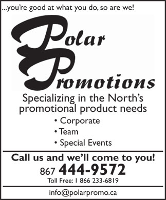 Polar Promotions (867-444-9572) - Display Ad - ...you re good at what you do, so are we! Specializing in the North s promotional product needs Corporate Team Special Events Call us and we ll come to you! 867 444-9572 Toll Free: 1 866 233-6819 info@polarpromo.ca