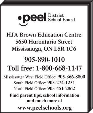 Peel District School Board (1-800-668-1146) - Display Ad - HJA Brown Education Centre 5650 Hurontario Street Mississauga, ON L5R 1C6 905-890-1010 Toll free: 1-800-668-1147 Mississauga West Field Office: 905-366-8800 South Field Office: 905-274-1231 North Field Office: 905-451-2862 Find parent tips, school information and much more at www.peelschools.org