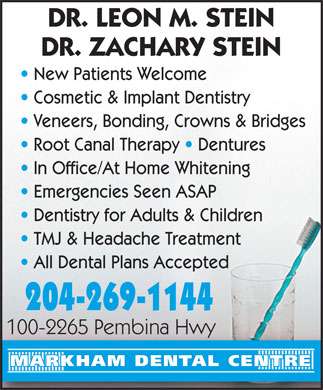 Markham Dental Centre (204-515-1558) - Display Ad - DR. LEON M. STEIN DR. ZACHARY STEIN New Patients Welcome Cosmetic & Implant Dentistry Veneers, Bonding, Crowns & Bridges Root Canal Therapy   Dentures In Office/At Home Whitening Emergencies Seen ASAP Dentistry for Adults & Children TMJ & Headache Treatment All Dental Plans Accepted 204-269-1144 100-2265 Pembina Hwy100-2265 Pembina Hwy MARKHAM DENTAL CENTRE  DR. LEON M. STEIN DR. ZACHARY STEIN New Patients Welcome Cosmetic & Implant Dentistry Veneers, Bonding, Crowns & Bridges Root Canal Therapy   Dentures In Office/At Home Whitening Emergencies Seen ASAP Dentistry for Adults & Children TMJ & Headache Treatment All Dental Plans Accepted 204-269-1144 100-2265 Pembina Hwy100-2265 Pembina Hwy MARKHAM DENTAL CENTRE