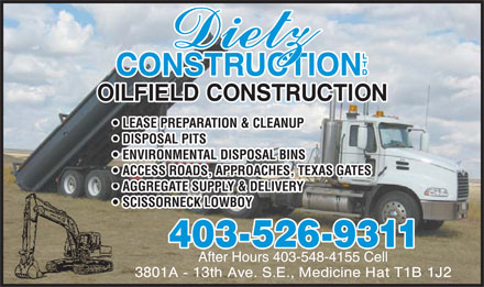Dietz Construction Ltd (403-526-9311) - Display Ad - LEASE PREPARATION & CLEANUP DISPOSAL PITS ENVIRONMENTAL DISPOSAL BINS ACCESS ROADS, APPROACHES, TEXAS GATES AGGREGATE SUPPLY & DELIVERY SCISSORNECK LOWBOY 403-526-9311 After Hours 403-548-4155 Cell