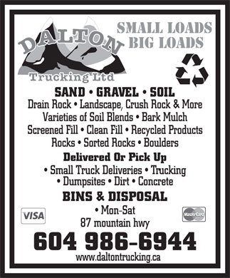 Dalton Trucking Ltd (604-986-6944) - Annonce illustr&eacute;e - SMALL LOADS BIG LOADS SAND   GRAVEL   SOIL Drain Rock   Landscape, Crush Rock &amp; More Varieties of Soil Blends   Bark Mulch Screened Fill   Clean Fill   Recycled Products Rocks   Sorted Rocks   Boulders Delivered Or Pick Up Small Truck Deliveries   Trucking Dumpsites   Dirt   Concrete BINS &amp; DISPOSAL Mon-Sat 87 mountain hwy 604 986-6944 www.daltontrucking.ca