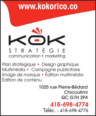 Kok Strat&eacute;gie (418-698-4774) - Annonce illustr&eacute;e - www.kokorico.co Plan strat&eacute;gique    Design graphique Multim&eacute;dia    Campagne publicitaire Image de marque   &Eacute;dition multim&eacute;dia &Eacute;dition de contenu 1025 rue Pierre-B&eacute;dard Chicoutimi QC G7H 2P4 418-698-4774 T&eacute;l&eacute;c. : 418-698-4776 www.kokorico.co Plan strat&eacute;gique    Design graphique Multim&eacute;dia    Campagne publicitaire Image de marque   &Eacute;dition multim&eacute;dia &Eacute;dition de contenu 1025 rue Pierre-B&eacute;dard Chicoutimi QC G7H 2P4 418-698-4774 T&eacute;l&eacute;c. : 418-698-4776