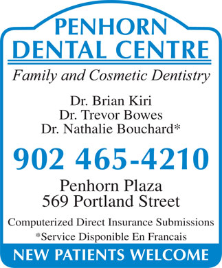 Penhorn Dental Centre (902-703-3735) - Annonce illustrée - Dr. Nathalie Bouchard* Penhorn Plaza 569 Portland Street Computerized Direct Insurance Submissions *Service Disponible En Francais Dr. Brian Kiri Dr. Trevor Bowes