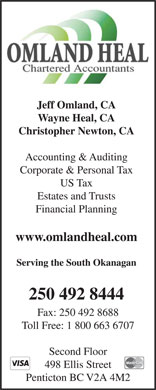 Omland Heal Chartered Accountants (250-492-8444) - Annonce illustrée - Jeff Omland, CA Wayne Heal, CA Christopher Newton, CA Accounting & Auditing Corporate & Personal Tax US Tax Estates and Trusts Financial Planning www.omlandheal.com Serving the South Okanagan 250 492 8444 Fax: 250 492 8688 Toll Free: 1 800 663 6707 Second Floor 498 Ellis Street Penticton BC V2A 4M2