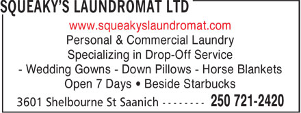 Squeaky's Laundromat Ltd (250-721-2420) - Display Ad - Specializing in Drop-Off Service - Wedding Gowns - Down Pillows - Horse Blankets Open 7 Days • Beside Starbucks www.squeakyslaundromat.com Personal & Commercial Laundry