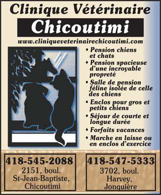 Clinique V&eacute;t&eacute;rinaire Chicoutimi Enr (418-545-2088) - Annonce illustr&eacute;e - Jonqui&egrave;re Clinique V&eacute;t&eacute;rinaire Chicoutimi www.cliniqueveterinairechicoutimi.com Pension chiens et chats Pension spacieuse d une incroyable propret&eacute; Salle de pension f&eacute;line isol&eacute;e de celle des chiens Enclos pour gros et petits chiens S&eacute;jour de courte et longue dur&eacute;e Forfaits vacances Marche en laisse ou en enclos d exercice 418-547-5333 418-545-2088 2151, boul. 3702, boul. St-Jean-Baptiste, Harvey, Chicoutimi Jonqui&egrave;re Clinique V&eacute;t&eacute;rinaire Chicoutimi www.cliniqueveterinairechicoutimi.com Pension chiens et chats Pension spacieuse d une incroyable propret&eacute; Salle de pension f&eacute;line isol&eacute;e de celle des chiens Enclos pour gros et petits chiens S&eacute;jour de courte et longue dur&eacute;e Forfaits vacances Marche en laisse ou en enclos d exercice 418-547-5333 418-545-2088 2151, boul. 3702, boul. St-Jean-Baptiste, Harvey, Chicoutimi