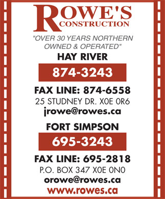 Rowe's Construction (867-695-3243) - Annonce illustr&eacute;e - &quot;OVER 30 YEARS NORTHERN OWNED &amp; OPERATED&quot; HAY RIVER 874-3243 FAX LINE: 874-6558 25 STUDNEY DR. X0E 0R6 jrowe@rowes.ca FORT SIMPSON 695-3243 FAX LINE: 695-2818 P.O. BOX 347 X0E 0N0 orowe@rowes.ca www.rowes.ca
