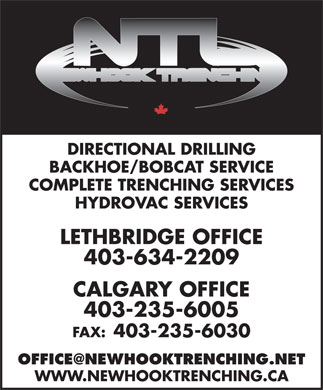Newhook Trenching Ltd (403-235-6005) - Display Ad - DIRECTIONAL DRILLING BACKHOE/BOBCAT SERVICE COMPLETE TRENCHING SERVICES HYDROVAC SERVICES LETHBRIDGE OFFICE 403-634-2209 CALGARY OFFICE 403-235-6005 FAX: 403-235-6030 OFFICE@NEWHOOKTRENCHING.NET WWW.NEWHOOKTRENCHING.CA DIRECTIONAL DRILLING BACKHOE/BOBCAT SERVICE COMPLETE TRENCHING SERVICES HYDROVAC SERVICES LETHBRIDGE OFFICE 403-634-2209 CALGARY OFFICE 403-235-6005 FAX: 403-235-6030 OFFICE@NEWHOOKTRENCHING.NET WWW.NEWHOOKTRENCHING.CA