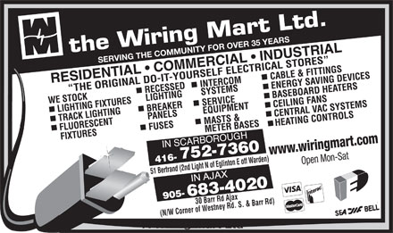 The Wiring Mart Ltd (416-752-7360) - Display Ad - SERVING THE COMMUNITY FOR OVER 35 YEARS www.wiringmart.com Open Mon-Sat 51 Bertrand (2nd Light N of Eglinton E off Warden)30 Barr Rd Ajax (N/W Corner of Westney Rd. S. & Barr Rd) A Wiring Mart Ltd  SERVING THE COMMUNITY FOR OVER 35 YEARS www.wiringmart.com Open Mon-Sat 51 Bertrand (2nd Light N of Eglinton E off Warden)30 Barr Rd Ajax (N/W Corner of Westney Rd. S. & Barr Rd) A Wiring Mart Ltd  SERVING THE COMMUNITY FOR OVER 35 YEARS www.wiringmart.com Open Mon-Sat 51 Bertrand (2nd Light N of Eglinton E off Warden)30 Barr Rd Ajax (N/W Corner of Westney Rd. S. & Barr Rd) A Wiring Mart Ltd  SERVING THE COMMUNITY FOR OVER 35 YEARS www.wiringmart.com Open Mon-Sat 51 Bertrand (2nd Light N of Eglinton E off Warden)30 Barr Rd Ajax (N/W Corner of Westney Rd. S. & Barr Rd) A Wiring Mart Ltd  SERVING THE COMMUNITY FOR OVER 35 YEARS www.wiringmart.com Open Mon-Sat 51 Bertrand (2nd Light N of Eglinton E off Warden)30 Barr Rd Ajax (N/W Corner of Westney Rd. S. & Barr Rd) A Wiring Mart Ltd  SERVING THE COMMUNITY FOR OVER 35 YEARS www.wiringmart.com Open Mon-Sat 51 Bertrand (2nd Light N of Eglinton E off Warden)30 Barr Rd Ajax (N/W Corner of Westney Rd. S. & Barr Rd) A Wiring Mart Ltd  SERVING THE COMMUNITY FOR OVER 35 YEARS www.wiringmart.com Open Mon-Sat 51 Bertrand (2nd Light N of Eglinton E off Warden)30 Barr Rd Ajax (N/W Corner of Westney Rd. S. & Barr Rd) A Wiring Mart Ltd  SERVING THE COMMUNITY FOR OVER 35 YEARS www.wiringmart.com Open Mon-Sat 51 Bertrand (2nd Light N of Eglinton E off Warden)30 Barr Rd Ajax (N/W Corner of Westney Rd. S. & Barr Rd) A Wiring Mart Ltd
