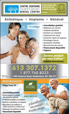 Centre Dentaire Hawkesbury Dental Centre (1-888-425-3084) - Annonce illustrée - Dr Mazen Dagher, DMD Dr Gary Susick, DDS Dr Kristelle Julien, DMD and associates LeSmile.com Cosmetic     Implants     General Free consultation Smile makeover Dental implants Denture on implants Root canal Wisdom teeth extractions White fillings Family dentistry Tooth whitening Financing available Emergency TM Sleep while we treat (IV sedation) 613 307.1426 1 877 760.8224 *Certain terms and 1400 Cameron Street, Hawkesbury, ON  K6A 3T1 **If case permits. conditions apply. DENTURISTDENTURIST Philippe Dionne, DD Free consultation Denturist accepting www.ivoire.ca new patients Partial dentures and complete denturesures Dentures on implants ** Same day repairs by appointment Denture and teeth cleaning Financing available