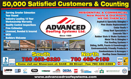 Advanced Roofing Systems Ltd (780-392-9820) - Annonce illustrée - RESIDENTIAL & COMMERCIAL Serving Greater Edmonton New Roofs & Old Roofs, Year Round WE DO THEM ALL! Industry Leading 10 Year Asphalt & Specialty Shingles Workmanship Warranty Pine Shake Replacement Quality Control Inspections Cedar Roofs Free Estimates Steep Roof Specialists Licensed, Bonded & Insured Concrete Tile RESIDENTIAL & COMMERCIAL Serving Greater Edmonton New Roofs & Old Roofs, Year Round WE DO THEM ALL! Industry Leading 10 Year Asphalt & Specialty Shingles Workmanship Warranty Pine Shake Replacement Quality Control Inspections Cedar Roofs Free Estimates Steep Roof Specialists Licensed, Bonded & Insured Concrete Tile WCB Since 1989 Rubber Slate & Shake Systems Builders Welcome Metal Tile & Shingles Flat Roofing Systems Siding, Soffit, Fascia & Eavestrough Environmentally Friendly Products Cedar ShakeAsphalt Steep Roof Flat Roof Concrete tile Condominiums & Acreages Rooftop Snow Removal South North 780 463-6320 780 469-0159 Come visit our Showroom at: 5448 - 36 Street   Fax: 780 450-0365 Certified Canadian Home Builders Association www.advancedroofsystems.com Home Builders Association www.advancedroofsystems.com WCB Since 1989 Rubber Slate & Shake Systems Builders Welcome Metal Tile & Shingles Flat Roofing Systems Siding, Soffit, Fascia & Eavestrough Environmentally Friendly Products Cedar ShakeAsphalt Steep Roof Flat Roof Concrete tile Condominiums & Acreages Rooftop Snow Removal South North 780 463-6320 780 469-0159 Come visit our Showroom at: 5448 - 36 Street   Fax: 780 450-0365 Certified Canadian