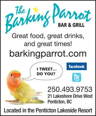 The Barking Parrot Bar (250-493-9753) - Display Ad - and great times! barkingparrot.com I TWEET DO YOU? 250.493.9753 21 Lakeshore Drive West Penticton, BC Located in the Penticton Lakeside Resort Great food, great drinks,
