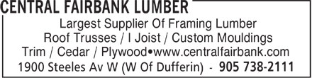 Central Fairbank Lumber (905-738-2111) - Display Ad - Largest Supplier Of Framing Lumber Roof Trusses / I Joist / Custom Mouldings Trim / Cedar / Plywood www.centralfairbank.com  Largest Supplier Of Framing Lumber Roof Trusses / I Joist / Custom Mouldings Trim / Cedar / Plywood www.centralfairbank.com  Largest Supplier Of Framing Lumber Roof Trusses / I Joist / Custom Mouldings Trim / Cedar / Plywood www.centralfairbank.com  Largest Supplier Of Framing Lumber Roof Trusses / I Joist / Custom Mouldings Trim / Cedar / Plywood www.centralfairbank.com