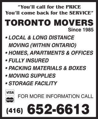 Toronto Movers (416-652-6613) - Display Ad - You'll call for the PRICE You'll come back for the SERVICE TORONTO MOVERS Since 1985 LOCAL & LONG DISTANCE MOVING (WITHIN ONTARIO) HOMES, APARTMENTS & OFFICES FULLY INSURED PACKING MATERIALS & BOXES MOVING SUPPLIES STORAGE FACILITY FOR MORE INFORMATION CALL (416) 652-6613  You'll call for the PRICE You'll come back for the SERVICE TORONTO MOVERS Since 1985 LOCAL & LONG DISTANCE MOVING (WITHIN ONTARIO) HOMES, APARTMENTS & OFFICES FULLY INSURED PACKING MATERIALS & BOXES MOVING SUPPLIES STORAGE FACILITY FOR MORE INFORMATION CALL (416) 652-6613  You'll call for the PRICE You'll come back for the SERVICE TORONTO MOVERS Since 1985 LOCAL & LONG DISTANCE MOVING (WITHIN ONTARIO) HOMES, APARTMENTS & OFFICES FULLY INSURED PACKING MATERIALS & BOXES MOVING SUPPLIES STORAGE FACILITY FOR MORE INFORMATION CALL (416) 652-6613  You'll call for the PRICE You'll come back for the SERVICE TORONTO MOVERS Since 1985 LOCAL & LONG DISTANCE MOVING (WITHIN ONTARIO) HOMES, APARTMENTS & OFFICES FULLY INSURED PACKING MATERIALS & BOXES MOVING SUPPLIES STORAGE FACILITY FOR MORE INFORMATION CALL (416) 652-6613