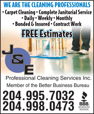 J &amp; E Professional Cleaning Services Inc (204-998-0473) - Annonce illustr&eacute;e - WE ARE THE CLEANING PROFESSIONALS Carpet Cleaning   Complete Janitorial Service Daily   Weekly   Monthly Bonded &amp; Insured   Contract Work FREE Estimates Professional Cleaning Services Inc. Member of the Better Business Bureau 204.995.7032 204.998.0473