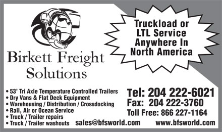 Birkett Freight Solutions Inc (204-222-6021) - Annonce illustrée - Truckload or LTL Service Anywhere In North America 53' Tri Axle Temperature Controlled Trailers Tel: 204 222-6021 Dry Vans & Flat Deck Equipment Fax:  204 222-3760 Warehousing / Distribution / Crossdocking Rail, Air or Ocean Service Toll Free: 866 227-1164 Truck / Trailer repairs sales@bfsworld.com        www.bfsworld.com Truck / Trailer washouts