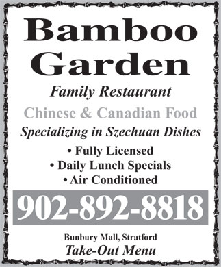 Bamboo Garden Restaurant (902-892-8818) - Display Ad - Specializing in Szechuan Dishes Fully Licensed Daily Lunch Specials Air Conditioned 902-892-8818 Bunbury Mall, Stratford Take-Out Menu Family Restaurant Chinese & Canadian Food Family Restaurant Chinese & Canadian Food Specializing in Szechuan Dishes Fully Licensed Daily Lunch Specials Air Conditioned 902-892-8818 Bunbury Mall, Stratford Take-Out Menu