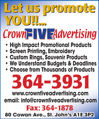 Crown Five Advertising (709-364-3931) - Annonce illustr&eacute;e - Let us promote YOU!!... High Impact Promotional Products Screen Printing, Embroidery Custom Rings, Souvenir Products We Understand Budgets &amp; Deadlines Choose from Thousands of Products 364 - 3931 www.crownfiveadvertising.com email: info@crownfiveadvertising.com Fax: 364-1878 80 Cowan Ave., St. John s A1E 3P2  Let us promote YOU!!... High Impact Promotional Products Screen Printing, Embroidery Custom Rings, Souvenir Products We Understand Budgets &amp; Deadlines Choose from Thousands of Products 364 - 3931 www.crownfiveadvertising.com email: info@crownfiveadvertising.com Fax: 364-1878 80 Cowan Ave., St. John s A1E 3P2