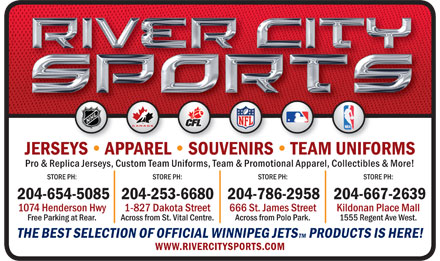River City Sports (204-654-5085) - Annonce illustrée - JERSEYS   APPAREL   SOUVENIRS   TEAM UNIFORMSMUN Pro & Replica Jerseys, Custom Team Uniforms, Team & Promotional Apparel, Collectibles & More! STORE PH:STORE PH:STORE PH:STORE PH: 204-654-5085204-253-6680204-786-2958204-667-2639 1074 Henderson Hwy1-827 Dakota Street666 St. James StreetKildonan Place Mall Free Parking at Rear.Across from St. Vital Centre.Across from Polo Park.1555 Regent Ave West. THE BEST SELECTION OF OFFICIAL WINNIPEG JETSTM PRODUCTS IS HERE! WWW.RIVERCITYSPORTS.COM