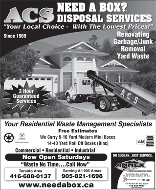 ACS Disposal Services (416-688-0137) - Annonce illustrée - NEED A BOX? DISPOSAL SERVICES Your Local Choice -  With The Lowest Prices! Renovating Since 1969 Garbage/Junk Removal Yard Waste 888 3 Hour Guaranteed Services Your Residential Waste Management Specialists Free Estimates We Carry 5-10 Yard Modern Mini Boxes M.O.E.E. APPROVED 14-40 Yard Roll Off Boxes (Bins) Commercial   Residential   Industrial NO SLOGAN, JUST SERVICE. Now Open Saturdays Waste No Time....Call Now RECYCLING CO. LTD. Serving All 905 Areas Toronto Area Roll Off Mini Bins 5-10 Yards 14, 20, 40 Cubic Yards Roll Off Bins 905-821-1698 416-688-0137 M.O.E.E. APPROVED Call For Your Bin Now & $ave. 416-521-4967 www.needabox.ca Open Weekends