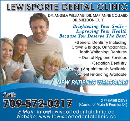 Lewisporte Dental Clinic (709-535-2560) - Annonce illustr&eacute;e - LEWISPORTE DENTAL CLINIC DR. ANGELA WILLIAMS, DR. MARIANNE COLLARD, DR. SHELDON CUFF Brightening Your Smile - Improving Your Health Because You Deserve The Best! General Dentistry Including  General Dentistry Including Crown &amp; Bridge, Orthodontics, Tooth Whitening, Dentures Dental Hygiene Services   Dental Hygiene Services Sedation Dentistry  Sedation Dentistry Evening Appointments Available  Evening Appointments Available Patient Financing Available  Patient Financing Available NEW PATIENTS WELCOME! Call: 2 PREMIER DRIVE (Corner of Main &amp; Premier Dr) 709-572-0317 E-Mail: info@lewisportedentalclinic.ca Website: www.lewisportedentalclinic.ca