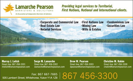Lamarche Pearson (867-456-3300) - Annonce illustrée - Providing legal services to Territorial, First Nations, National and International clients. Corporate and Commercial Law First Nations Law Condominium Law Real Estate Law Mining Law Securities Law Notarial Services Wills & Estates Christine M. Hakim Direct line: 867 456-3309 chakim@lamarchepearson.com 505 Lambert Street, Whitehorse, Yukon Y1A 1Z8