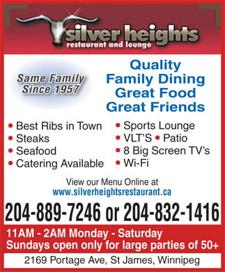 Silver Heights Restaurant (204-889-7246) - Annonce illustrée - Quality Same Family Family Dining Since 1957 Great Food Great Friends Sports Lounge Best Ribs in Town VLT S Patio Steaks 8 Big Screen TV s Seafood Wi-Fi Catering Available View our Menu Online at www.silverheightsrestaurant.ca 204-889-7246 or 204-832-1416 11AM - 2AM Monday - Saturday Sundays open only for large parties of 50+ 2169 Portage Ave, St James, Winnipeg Quality Same Family Family Dining Since 1957 Great Food Great Friends Sports Lounge Best Ribs in Town VLT S Patio Steaks 8 Big Screen TV s Seafood Wi-Fi Catering Available View our Menu Online at www.silverheightsrestaurant.ca 204-889-7246 or 204-832-1416 11AM - 2AM Monday - Saturday Sundays open only for large parties of 50+ 2169 Portage Ave, St James, Winnipeg