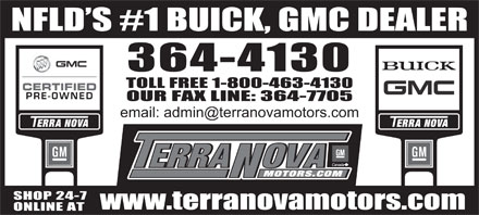 Terra Nova Motors Ltd (709-364-4130) - Display Ad - NFLD S #1 BUICK, GMC DEALER 364-4130 TOLL FREE 1-800-463-4130 OUR FAX LINE: 364-7705 email: admin@terranovamotors.com SHOP 24-7 www.terranovamotors.com ONLINE AT NFLD S #1 BUICK, GMC DEALER 364-4130 TOLL FREE 1-800-463-4130 OUR FAX LINE: 364-7705 email: admin@terranovamotors.com SHOP 24-7 www.terranovamotors.com ONLINE AT