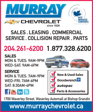 Murray Chevrolet (204-261-6200) - Display Ad - since 1926 SALES . LEASING . COMMERCIAL SERVICE . COLLISION REPAIR . PARTS 204.261-62001.877.328.6200 SALES MON & TUES: 9AM-9PM WED-SAT: 9AM-6PM SERVICE MON & TUES: 7AM-9PM WED-FRI: 7AM-6PM SAT: 8:30AM-4PM 1700 Waverley Street, Waverley Automall at Bishop Grandin www.murraychevrolet.ca since 1926 SALES . LEASING . COMMERCIAL SERVICE . COLLISION REPAIR . PARTS 204.261-62001.877.328.6200 SALES MON & TUES: 9AM-9PM WED-SAT: 9AM-6PM SERVICE MON & TUES: 7AM-9PM WED-FRI: 7AM-6PM SAT: 8:30AM-4PM 1700 Waverley Street, Waverley Automall at Bishop Grandin www.murraychevrolet.ca