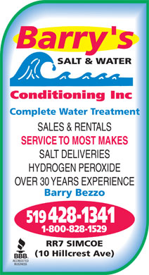 Barry's Salt & Water Conditioning (519-428-1341) - Display Ad - Complete Water Treatment (10 Hillcrest Ave) SALES & RENTALS SERVICE TO MOST MAKES SALT DELIVERIES HYDROGEN PEROXIDE OVER 30 YEARS EXPERIENCE Barry Bezzo 428-1341519 1-800-828-1529 RR7 SIMCOE Complete Water Treatment SALES & RENTALS SERVICE TO MOST MAKES SALT DELIVERIES HYDROGEN PEROXIDE OVER 30 YEARS EXPERIENCE Barry Bezzo 428-1341519 1-800-828-1529 RR7 SIMCOE (10 Hillcrest Ave)
