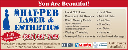 Shay-Per Personal Care Studio (867-667-7799) - Display Ad - You Are Beautiful! Hot & Cold Laser Hand Care Permanent Hair Removal  Artificial Nails Photo Therapy Facials Foot Care -acne  -wrinkles Skin Care -pigmentation  -rosacea Ion Detox -microdermabrasion Waxing   Threading Henna Art FREE Makeup & Enhancements  Indian Head Massage (867) 667-7799 (867) 667-7799 CONSULTATIONS Gift Cards Available Suite 7, 203 Main Street, Upstairs