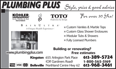 Plumbing Plus (613-389-5724) - Annonce illustrée - For over 30 Yrs! Custom Vanities & Marble Tops A Unique Health Experience Custom Glass Shower Enclosures Modular Tubs & Showers Fully Licensed Plumbers Building or renovating? www.plumbingplus.com Free estimates Kingston 655 Arlington Park Place 613-389-5724 (Off Gardiners Road) 1-800-565-5169 Belleville Northland Centre Hwy 62 613-968-3461