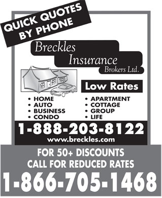 Breckles Insurance Brokers Ltd (416-292-2020) - Display Ad - UOTES QUICK Q BY PHONE Breckles Insurance Brokers Ltd. Low Rates APARTMENT HOME COTTAGE AUTO GROUP BUSINESS LIFE CONDO 1-888-203-8122 www.breckles.com FOR 50+ DISCOUNTS CALL FOR REDUCED RATES 1-866-705-1468
