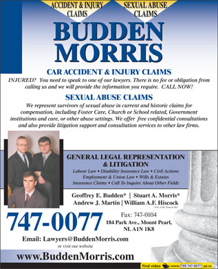 Budden Morris (1-877-325-4868) - Display Ad - SEXUAL ABUSEACCIDENT & INJURY CLAIMSCLAIMS BUDDEN MORRIS CAR ACCIDENT & INJURY CLAIMS INJURED?  You need to speak to one of our lawyers. There is no fee or obligation from calling us and we will provide the information you require.  CALL NOW! SEXUAL ABUSE CLAIMS We represent survivors of sexual abuse in current and historic claims for compensation, including Foster Care, Church or School related, Government institutions and care, or other abuse settings. We offer  free confidential consultations and also provide litigation support and consultation services to other law firms. GENERAL LEGAL REPRESENTATIONPRESENTATION & LITIGATIONTION Labour Law   Disability Insurance Law   Civil Actionsnce Law   Civil Actions Employment & Union Law   Wills & Estatesw   Wills & Estates Insurance Claims   Call To Inquire About Other Fieldsuire About Other Fields Geoffrey E. Budden* Stuart A. Morris*Stuart A. Morris* Andrew J. Martin William A.F. Hiscockliam A.F. Hiscock * Also of the Nunavut Bar* Also of the Nunavut Bar Fax: 747-0104747-0104 184 Park Ave., Mount Pearl,ve., Mount Pearl, 747-0077 NL A1N 1K8A1N 1K8 Email: Lawyers@BuddenMorris.com or visit our website www.BuddenMorris.com www. 709-747-0077  .yp.ca SEXUAL ABUSEACCIDENT & INJURY CLAIMSCLAIMS BUDDEN MORRIS CAR ACCIDENT & INJURY CLAIMS INJURED?  You need to speak to one of our lawyers. There is no fee or obligation from calling us and we will provide the information you require.  CALL NOW! SEXUAL ABUSE CLAIMS We represent survivors of sexual abuse in current and historic claims for compensation, including Foster Care, Church or School related, Government institutions and care, or other abuse settings. We offer  free confidential consultations and also provide litigation support and consultation services to other law firms. GENERAL LEGAL REPRESENTATIONPRESENTATION & LITIGATIONTION Labour Law   Disability Insurance Law   Civil Actionsnce Law   Civil Actions Employment & Union Law   Wills & Estatesw   Wills & Estates Insurance Claims   Call To Inquire About Other Fieldsuire About Other Fields Geoffrey E. Budden* Stuart A. Morris*Stuart A. Morris* Andrew J. Martin William A.F. Hiscockliam A.F. Hiscock * Also of the Nunavut Bar* Also of the Nunavut Bar Fax: 747-0104747-0104 184 Park Ave., Mount Pearl,ve., Mount Pearl, 747-0077 NL A1N 1K8A1N 1K8 Email: Lawyers@BuddenMorris.com or visit our website www.BuddenMorris.com www. 709-747-0077  .yp.ca