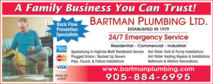 Bartman Plumbing Ltd (905-884-6995) - Annonce illustr&eacute;e - A Family Business You Can Trust! BARTMAN PLUMBING LTD. Back Flow ESTABLISHED IN 1979 Prevention Specialists 24/7 Emergency Service Residential - Commercial - Industrial Hot Water Tank &amp; Pump Installations Specializing in Highrise Multi Residential Service Hot Water Heating Repairs &amp; Installations Plugged Drains / Backed Up Sewers Bathroom &amp; Kitchen Renovations Pipe, Faucet, &amp; Fixture Installations www.bartmanplumbing.com Metro Lic # P879 905-884-6995  A Family Business You Can Trust! BARTMAN PLUMBING LTD. Back Flow ESTABLISHED IN 1979 Prevention Specialists 24/7 Emergency Service Residential - Commercial - Industrial Hot Water Tank &amp; Pump Installations Specializing in Highrise Multi Residential Service Hot Water Heating Repairs &amp; Installations Plugged Drains / Backed Up Sewers Bathroom &amp; Kitchen Renovations Pipe, Faucet, &amp; Fixture Installations www.bartmanplumbing.com Metro Lic # P879 905-884-6995