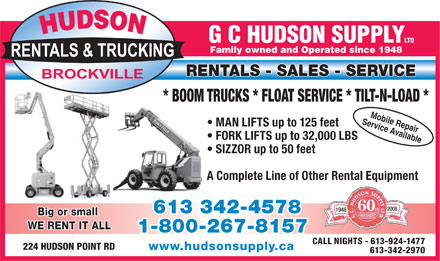 Hudson G C Supply (613-342-4578) - Annonce illustrée - Family owned and Operated since 1948 RENTALS - SALES - SERVICE * BOOM TRUCKS * FLOAT SERVICE * TILT-N-LOAD * Service AvailableMobile Repair MAN LIFTS up to 125 feet FORK LIFTS up to 32,000 LBS SIZZOR up to 50 feet A Complete Line of Other Rental Equipment 2008 1948 613 342-4578 Big or small WE RENT IT ALL 1-800-267-8157 CALL NIGHTS - 613-924-1477 224 HUDSON POINT RD www.hudsonsupply.ca 613-342-2970