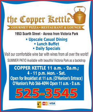 Copper Kettle Restaurant The (306-525-3545) - Annonce illustrée - 1953 Scarth Street - Across from Victoria Park Upscale Casual Dining Lunch Buffet Daily Specials Visit our comfortable wine bar with wines from all over the world! SUMMER PATIO Available with beautiful Victoria Park as a backdrop COPPER KETTLE 11 a.m. - 2a.m.; 4 - 11 p.m. Mon. - Sat. Open for Breakfast at 11 a.m. (O'Hanlon's Entrace) O'Hanlon's Pub 566-4094 Open 11 a.m. - 2 a.m. 525-3545
