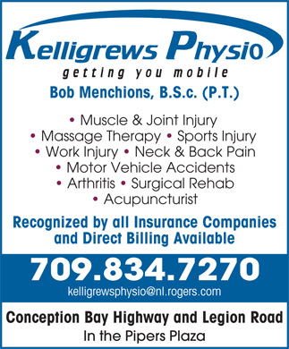 Kelligrews Physiotherapy (709-834-7270) - Annonce illustrée - Muscle & Joint Injury Massage Therapy   Sports Injury Work Injury   Neck & Back Pain Motor Vehicle Accidents Arthritis   Surgical Rehab Acupuncturist Recognized by all Insurance Companies and Direct Billing Available 709.834.7270 Conception Bay Highway and Legion Road In the Pipers Plaza Bob Menchions, B.S.c. (P.T.)