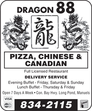 Dragon 88 (709-834-2115) - Display Ad - DRAGON 88 PIZZA, CHINESE &amp; CANADIAN Full Licensed Restaurant DELIVERY SERVICE Evening Buffet - Friday, Saturday &amp; Sunday Lunch Buffet - Thursday &amp; Friday Open 7 Days A Week   Con. Bay Hwy. Long Pond, Manuels 834-2115