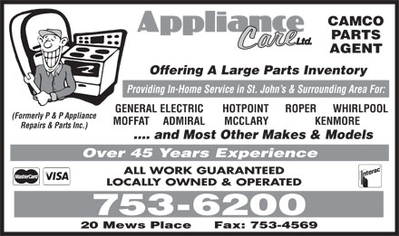 Appliance Care Ltd (709-753-6200) - Annonce illustrée - CAMCO PARTS AGENT Offering A Large Parts Inventory Providing In-Home Service in St. John s & Surrounding Area For: GENERAL ELECTRIC       HOTPOINT      ROPER      WHIRLPOOL (Formerly P & P Appliance MOFFAT     ADMIRAL       MCCLARY                 KENMORE Repairs & Parts Inc.) .... and Most Other Makes & Models Over 45 Years Experience ALL WORK GUARANTEED LOCALLY OWNED & OPERATED 753-6200 20 Mews Place Fax: 753-4569 CAMCO PARTS AGENT Offering A Large Parts Inventory Providing In-Home Service in St. John s & Surrounding Area For: GENERAL ELECTRIC       HOTPOINT      ROPER      WHIRLPOOL (Formerly P & P Appliance MOFFAT     ADMIRAL       MCCLARY                 KENMORE Repairs & Parts Inc.) .... and Most Other Makes & Models Over 45 Years Experience ALL WORK GUARANTEED LOCALLY OWNED & OPERATED 753-6200 20 Mews Place Fax: 753-4569