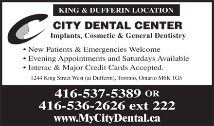 City Dental Center (416-537-5389) - Annonce illustrée - KING & DUFFERIN LOCATION CITY DENTAL CENTER Implants, Cosmetic & General Dentistry New Patients & Emergencies Welcome Evening Appointments and Saturdays Available Interac & Major Credit Cards Accepted. 1244 King Street West (at Dufferin), Toronto, Ontario M6K 1G5 KING & DUFFERIN LOCATION CITY DENTAL CENTER Implants, Cosmetic & General Dentistry New Patients & Emergencies Welcome Evening Appointments and Saturdays Available Interac & Major Credit Cards Accepted. 1244 King Street West (at Dufferin), Toronto, Ontario M6K 1G5