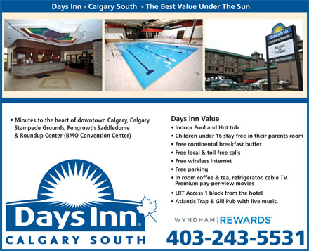 Days Inn Calgary South (403-243-5531) - Display Ad - Days Inn - Calgary South  - The Best Value Under The Sun Days Inn Value Minutes to the heart of downtown Calgary, Calgary Indoor Pool and Hot tub Stampede Grounds, Pengrowth Saddledome &amp; Roundup Center (BMO Convention Center) Children under 16 stay free in their parents room Free continental breakfast buffet Free local &amp; toll free calls Free wireless internet Free parking In room coffee &amp; tea, refrigerator, cable TV. Premium pay-per-view movies LRT Access 1 block from the hotel Atlantic Trap &amp; Gill Pub with live music. 403-243-5531  Days Inn - Calgary South  - The Best Value Under The Sun Days Inn Value Minutes to the heart of downtown Calgary, Calgary Indoor Pool and Hot tub Stampede Grounds, Pengrowth Saddledome &amp; Roundup Center (BMO Convention Center) Children under 16 stay free in their parents room Free continental breakfast buffet Free local &amp; toll free calls Free wireless internet Free parking In room coffee &amp; tea, refrigerator, cable TV. Premium pay-per-view movies LRT Access 1 block from the hotel Atlantic Trap &amp; Gill Pub with live music. 403-243-5531