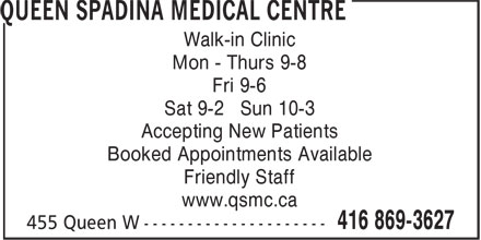 Queen Spadina Medical Centre (416-869-3627) - Display Ad - Mon - Thurs 9-8 Fri 9-6 Sat 9-2 Sun 10-3 Accepting New Patients Booked Appointments Available Friendly Staff www.qsmc.ca Walk-in Clinic