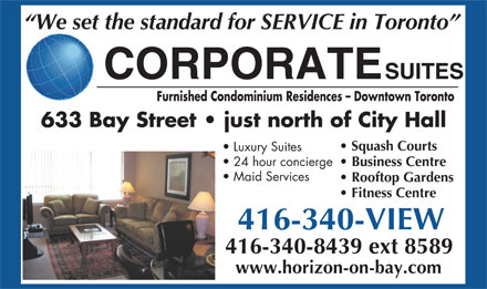Corporate Suites (416-340-8439) - Display Ad - We set the standard for SERVICE in Toronto CORPORATESUITES Furnished Condominium Residences - Downtown Toronto 633 Bay Street   just north of City Hall Squash Courts Luxury Suites 24 hour concierge Business Centre Maid Services Rooftop Gardens Fitness Centre 416-340-VIEW 416-340-8439 ext 8589 www.horizon-on-bay.com