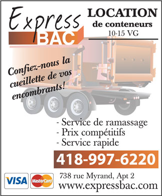 Express Bac (418-800-7032) - Annonce illustr&eacute;e - LOCATION de conteneurs 10-15 VG ous la fiez-n s Con de vo llette cuei nts! encombra - Service de ramassage - Prix comp&eacute;titifs - Service rapide 418-997-6220 738 rue Myrand, Apt 2 www.expressbac.com