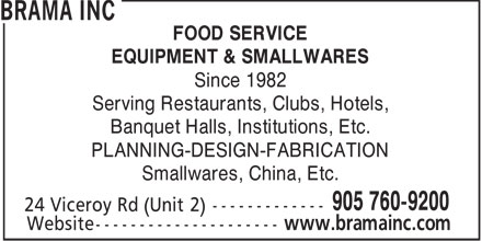 Brama Inc (905-760-9200) - Annonce illustr&eacute;e - FOOD SERVICE EQUIPMENT &amp; SMALLWARES Since 1982 Serving Restaurants, Clubs, Hotels, Banquet Halls, Institutions, Etc. PLANNING-DESIGN-FABRICATION Smallwares, China, Etc. 905 760-9200 24 Viceroy Rd (Unit 2) ------------- www.bramainc.com  FOOD SERVICE EQUIPMENT &amp; SMALLWARES Since 1982 Serving Restaurants, Clubs, Hotels, Banquet Halls, Institutions, Etc. PLANNING-DESIGN-FABRICATION Smallwares, China, Etc. 905 760-9200 24 Viceroy Rd (Unit 2) ------------- www.bramainc.com  FOOD SERVICE EQUIPMENT &amp; SMALLWARES Since 1982 Serving Restaurants, Clubs, Hotels, Banquet Halls, Institutions, Etc. PLANNING-DESIGN-FABRICATION Smallwares, China, Etc. 905 760-9200 24 Viceroy Rd (Unit 2) ------------- www.bramainc.com  FOOD SERVICE EQUIPMENT &amp; SMALLWARES Since 1982 Serving Restaurants, Clubs, Hotels, Banquet Halls, Institutions, Etc. PLANNING-DESIGN-FABRICATION Smallwares, China, Etc. 905 760-9200 24 Viceroy Rd (Unit 2) ------------- www.bramainc.com  FOOD SERVICE EQUIPMENT &amp; SMALLWARES Since 1982 Serving Restaurants, Clubs, Hotels, Banquet Halls, Institutions, Etc. PLANNING-DESIGN-FABRICATION Smallwares, China, Etc. 905 760-9200 24 Viceroy Rd (Unit 2) ------------- www.bramainc.com  FOOD SERVICE EQUIPMENT &amp; SMALLWARES Since 1982 Serving Restaurants, Clubs, Hotels, Banquet Halls, Institutions, Etc. PLANNING-DESIGN-FABRICATION Smallwares, China, Etc. 905 760-9200 24 Viceroy Rd (Unit 2) ------------- www.bramainc.com  FOOD SERVICE EQUIPMENT &amp; SMALLWARES Since 1982 Serving Restaurants, Clubs, Hotels, Banquet Halls, Institutions, Etc. PLANNING-DESIGN-FABRICATION Smallwares, China, Etc. 905 760-9200 24 Viceroy Rd (Unit 2) ------------- www.bramainc.com  FOOD SERVICE EQUIPMENT &amp; SMALLWARES Since 1982 Serving Restaurants, Clubs, Hotels, Banquet Halls, Institutions, Etc. PLANNING-DESIGN-FABRICATION Smallwares, China, Etc. 905 760-9200 24 Viceroy Rd (Unit 2) ------------- www.bramainc.com