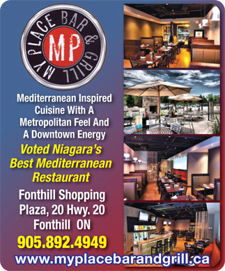My Place Bar & Grill (905-892-4949) - Annonce illustrée - Mediterranean Inspiredn Inspired Cuisine With Aith A Metropolitan Feel And Feel And A Downtown Energyn Energy Voted Niagara sara s Best Mediterraneanranean Restaurantrant Fonthill ShoppingFonthill Shopping Plaza, 20 Hwy. 20Hwy. 20 Fonthill  ONON 905.892.49494949 www.myplacebarandgrill.ca Mediterranean Inspiredn Inspired Metropolitan Feel And Feel And A Downtown Energyn Energy Voted Niagara sara s Best Mediterraneanranean Restaurantrant Fonthill ShoppingFonthill Shopping Plaza, 20 Hwy. 20Hwy. 20 Fonthill  ONON 905.892.49494949 www.myplacebarandgrill.ca Cuisine With Aith A