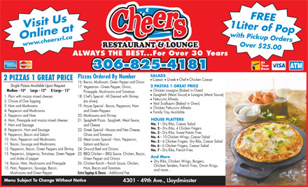 "Cheers Restaurant & Lounge (780-871-9060) - Display Ad - Lasagna (Meat Sauce) 1. Plain with mozza mixed cheeses 18. Chef s Special - All Dressed with Shrimp Fettuccini Alfredo 2. Choice of One Topping (no olives) Veal Scallopini (Baked in Oven) 3. Ham and Mushrooms 19. House Special - Bacon, Pepperoni, Ham 17. Vegetarian - Green Pepper, Onion, Chicken Fettuccini Alfredo 4. Pepperoni and Mushrooms and Green Peppers 5. Pepperoni and Ham 20. Mushrooms and Shrimp HOUSE PLATTERS 6. Ham, Pineapple and mozza mixed cheeses 21. Spaghetti Pizza - Spaghetti, Meat Sauce, No. 1 - Dry Ribs, Caesar Salad 7. Ham and Sausage and Cheese No. 2 - Dry Ribs, 4 Chicken Fingers 8. Pepperoni, Ham and Sausage 22. Greek Special - Mozza and Feta Cheese, No. 3 - Dry Ribs, Sweet Potato Fries 9. Pepperoni, Bacon and Salami Olives and Tomatoes No. 4 - 10 Chicken Wings, Caesar Salad 10. Ham, Pepperoni and Mushrooms 23. Meat Lovers Special - Ham, Pepperoni, No. 5 - 6 Chicken Fingers, Dry Ribs, Caesar Salad 11. Bacon, Sausage and Mushrooms Salami and Bacon No. 6 - 6 Chicken Fingers, Caesar Salad 12. Pepperoni, Bacon, Green Peppers and Shrimp Family Tray Available 5. Pepperoni and Ham 20. Mushrooms and Shrimp HOUSE PLATTERS 6. Ham, Pineapple and mozza mixed cheeses 21. Spaghetti Pizza - Spaghetti, Meat Sauce, No. 1 - Dry Ribs, Caesar Salad 7. Ham and Sausage and Cheese No. 2 - Dry Ribs, 4 Chicken Fingers 8. Pepperoni, Ham and Sausage 22. Greek Special - Mozza and Feta Cheese, No. 3 - Dry Ribs, Sweet Potato Fries 9. Pepperoni, Bacon and Salami Olives and Tomatoes No. 4 - 10 Chicken Wings, Caesar Salad 10. Ham, Pepperoni and Mushrooms 23. Meat Lovers Special - Ham, Pepperoni, No. 5 - 6 Chicken Fingers, Dry Ribs, Caesar Salad 11. Bacon, Sausage and Mushrooms Salami and Bacon No. 6 - 6 Chicken Fingers, Caesar Salad 12. Pepperoni, Bacon, Green Peppers and Shrimp 24. Ground Beef and Onions No. 7 - Dry Ribs, French Fries 13. Pepperoni, Jalapenos, Tomatoes, Green Pepper 25. BBQ Chicken - BBQ Sauce, Chicken, Bacon, And More and shake of pepper Green Pepper and Onions Dry Ribs, Chicken Wings, Burgers, 14. Bacon, Ham, Mushrooms and Pineapple 26. Chicken Ranch - Ranch Sauce, Chicken, Chicken Tenders, French Fries, Onion Rings, 15. Ham, Pepperoni, Sausage, Bacon, Ham, Bacon and Tomatoes and more... Mushrooms and Green Pepper Extra Toppings & Cheese - Additional Fee Menu Subject To Change Without Notice 4301 - 49th Ave., Lloydminster Your 306-825-4181 Door SALADS Pizzas Ordered By Number 2 PIZZAS 1 GREAT PRICE 1 Liter of Popwith Pickup OrdersFREE Online atwww.cheersrl.ca Over $25.00 Visit Us RESTAURANT & LOUNGE ALWAYS THE BEST...For Over 30 Years At ll Caesar Greek Chef Chicken Caesar 16. Bacon, Mushroom, Green Pepper and Onion Single Pizzas Available Upon Request 2 PASTAS 1 GREAT PRICE Chicken Lasagna (Baked in Oven) Medium - 10""     Large - 12""     X-Large - 15"" Pineapple, Mushrooms and Tomatoes Spaghetti (Meat Sauce) Lasagna (Meat Sauce) 1. Plain with mozza mixed cheeses 18. Chef s Special - All Dressed with Shrimp Fettuccini Alfredo 2. Choice of One Topping (no olives) Veal Scallopini (Baked in Oven) 3. Ham and Mushrooms 19. House Special - Bacon, Pepperoni, Ham 17. Vegetarian - Green Pepper, Onion, Chicken Fettuccini Alfredo 4. Pepperoni and Mushrooms and Green Peppers Family Tray Available No. 7 - Dry Ribs, French Fries 13. Pepperoni, Jalapenos, Tomatoes, Green Pepper 25. BBQ Chicken - BBQ Sauce, Chicken, Bacon, And More and shake of pepper Green Pepper and Onions Dry Ribs, Chicken Wings, Burgers, 14. Bacon, Ham, Mushrooms and Pineapple 26. Chicken Ranch - Ranch Sauce, Chicken, Chicken Tenders, French Fries, Onion Rings, 15. Ham, Pepperoni, Sausage, Bacon, Ham, Bacon and Tomatoes and more... Mushrooms and Green Pepper Extra Toppings & Cheese - Additional Fee Menu Subject To Change Without Notice 4301 - 49th Ave., Lloydminster Your 306-825-4181 Door SALADS Pizzas Ordered By Number 2 PIZZAS 1 GREAT PRICE 1 Liter of Popwith Pickup OrdersFREE Online atwww.cheersrl.ca Over $25.00 Visit Us RESTAURANT & LOUNGE ALWAYS THE BEST...For Over 30 Years At ll Caesar Greek Chef Chicken Caesar 16. Bacon, Mushroom, Green Pepper and Onion Single Pizzas Available Upon Request 24. Ground Beef and Onions 2 PASTAS 1 GREAT PRICE Chicken Lasagna (Baked in Oven) Medium - 10""     Large - 12""     X-Large - 15"" Pineapple, Mushrooms and Tomatoes Spaghetti (Meat Sauce)"